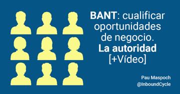 BANT: cualificar oportunidades de negocio. La autoridad [+Vídeo]