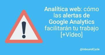 Analítica web: cómo las alertas de Google Analytics facilitarán tu trabajo [+Vídeo]