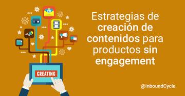 Estrategias de creación de contenidos para productos sin engagement [+Vídeo]