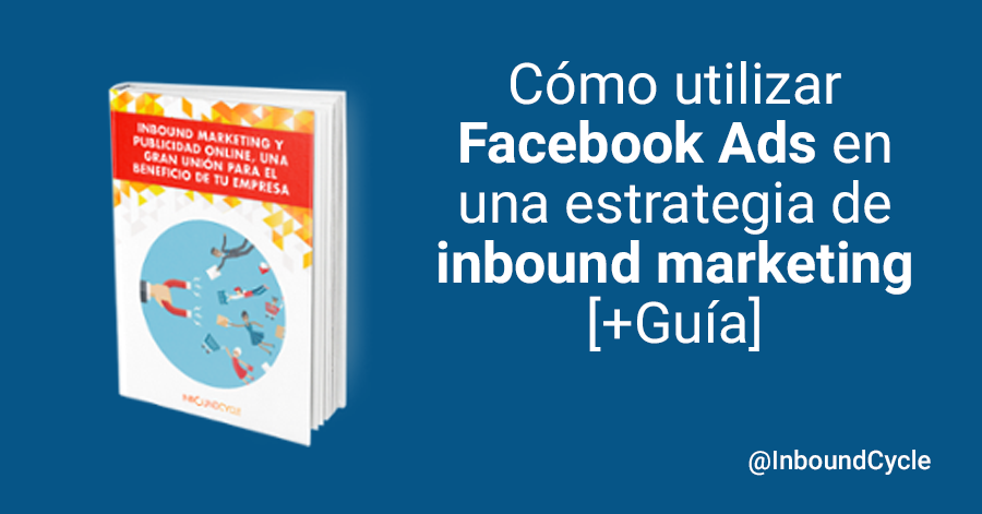 Cómo utilizar Facebook Ads en una estrategia de inbound marketing [+Guía]