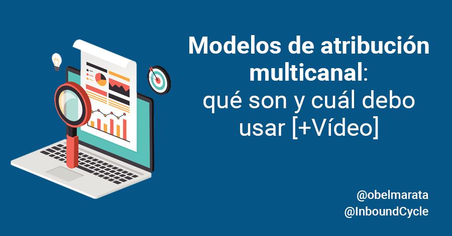 Modelos de atribución multicanal: qué son y cuál debo usar [+Vídeo]