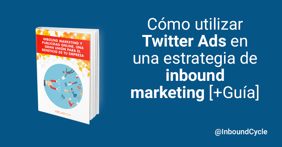 Cómo utilizar Twitter Ads en una estrategia de inbound marketing [+Guía]