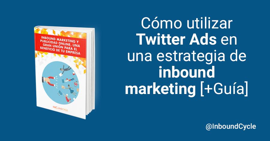 Cómo utilizar Twitter Ads en una estrategia de inbound marketing [+Guía]