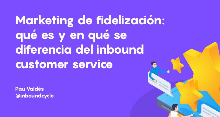 Marketing automation de fidelización: qué es y en qué se diferencia del inbound customer service