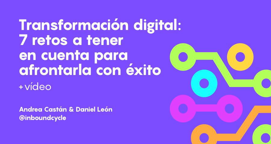 Transformación digital: 7 retos a tener en cuenta para afrontarla con éxito [+Vídeo]